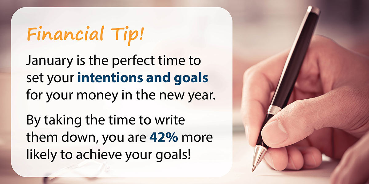 Financial Tip! January is the perfect time to set your intentions and goals for your money in the new year. By taking the time to write them down, you are 42% more likely to achieve your goals!